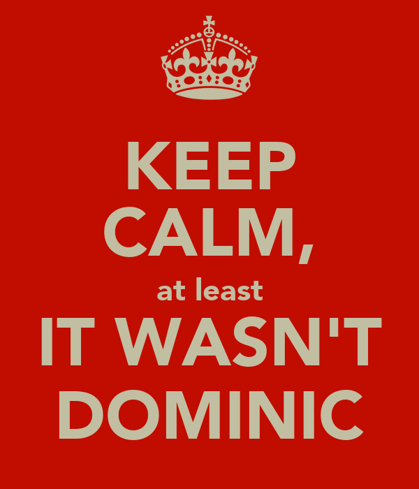 KEEP CALM, at least IT WASN'T DOMINIC
