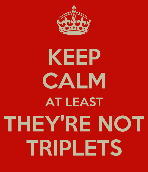 KEEP CALM AT LEAST THEY'RE NOT TRIPLETS