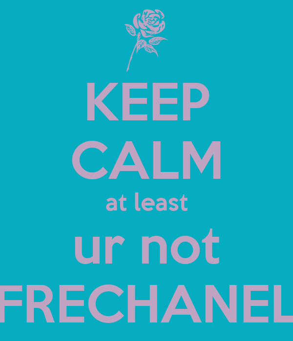 KEEP CALM at least ur not FRECHANEL