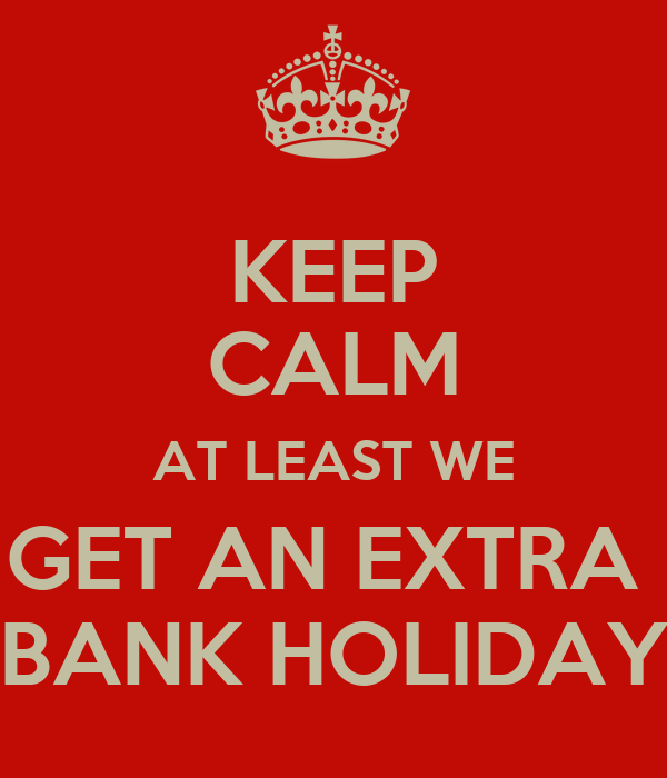 KEEP CALM AT LEAST WE GET AN EXTRA  BANK HOLIDAY