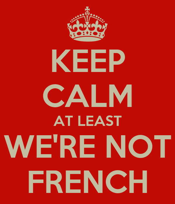 KEEP CALM AT LEAST WE'RE NOT FRENCH