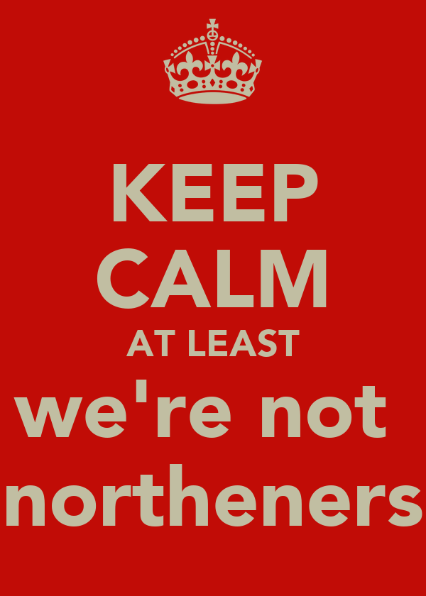 KEEP CALM AT LEAST we're not  northeners