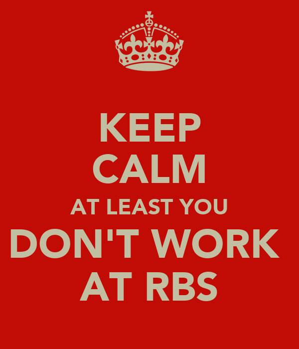 KEEP CALM AT LEAST YOU DON'T WORK  AT RBS