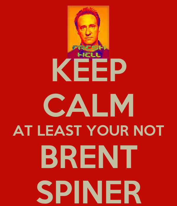 KEEP CALM AT LEAST YOUR NOT BRENT SPINER