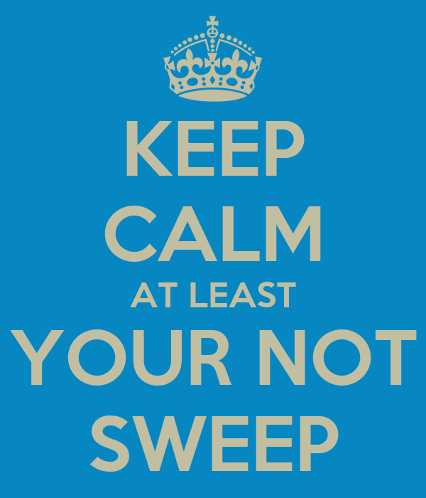 KEEP CALM AT LEAST YOUR NOT SWEEP