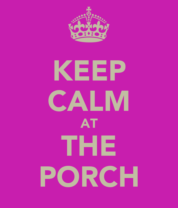 KEEP CALM AT THE PORCH