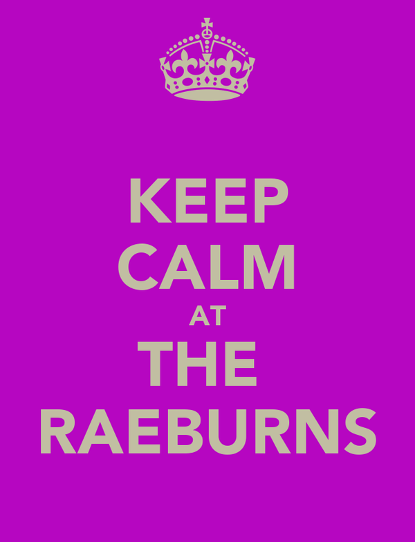KEEP CALM AT THE  RAEBURNS