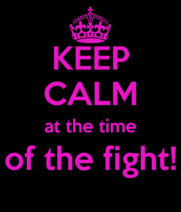 KEEP CALM at the time of the fight!