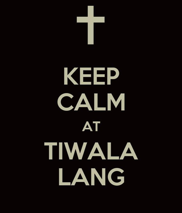 KEEP CALM AT TIWALA LANG