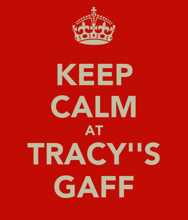 KEEP CALM AT TRACY''S GAFF
