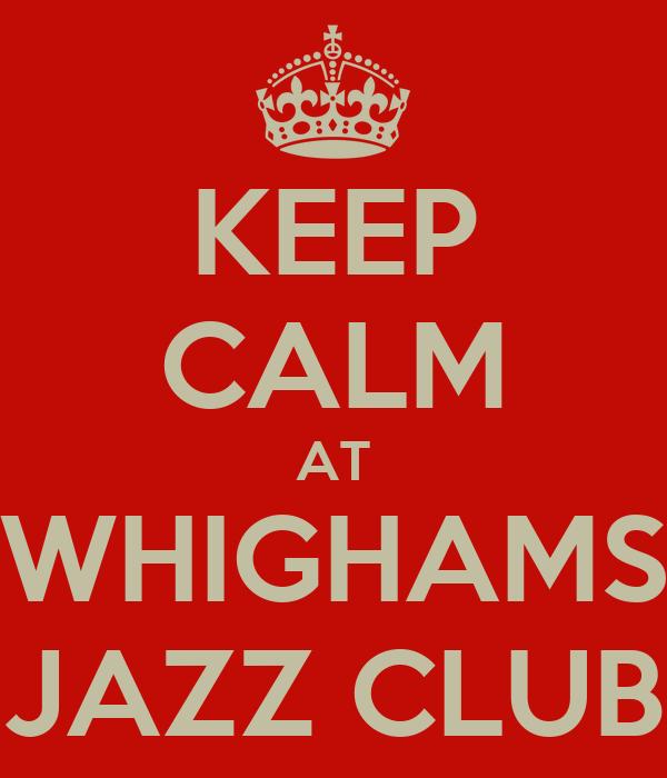 KEEP CALM AT WHIGHAMS JAZZ CLUB