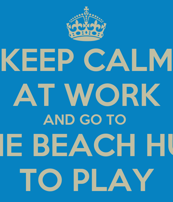 KEEP CALM AT WORK AND GO TO  THE BEACH HUT TO PLAY