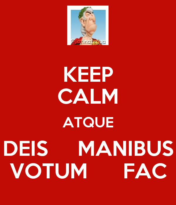 KEEP CALM ATQUE DEIS     MANIBUS VOTUM      FAC