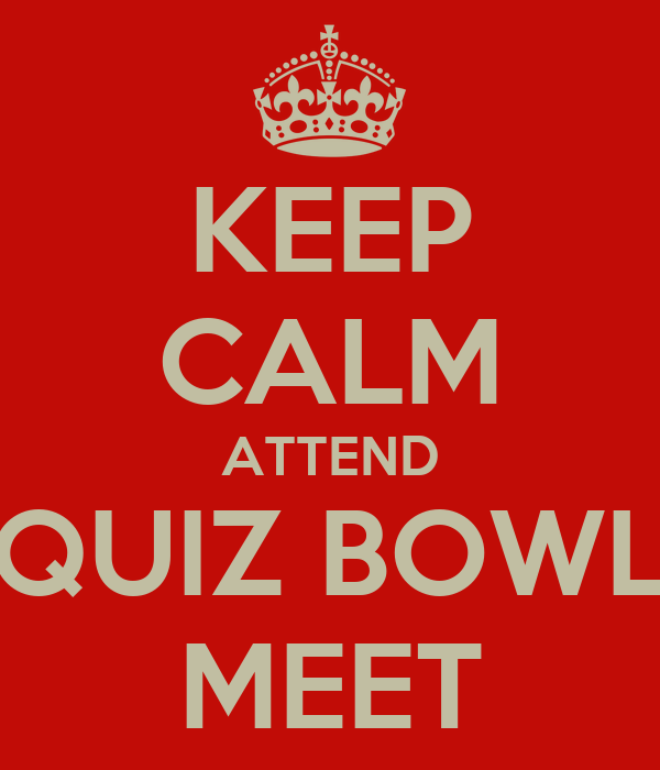 KEEP CALM ATTEND QUIZ BOWL MEET