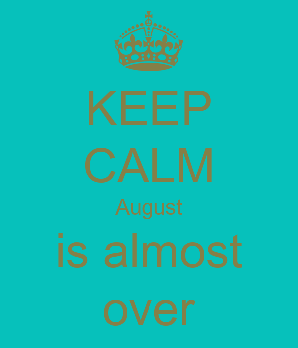 KEEP CALM August is almost over