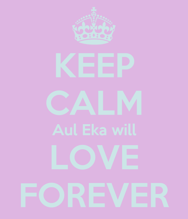 KEEP CALM Aul Eka will LOVE FOREVER