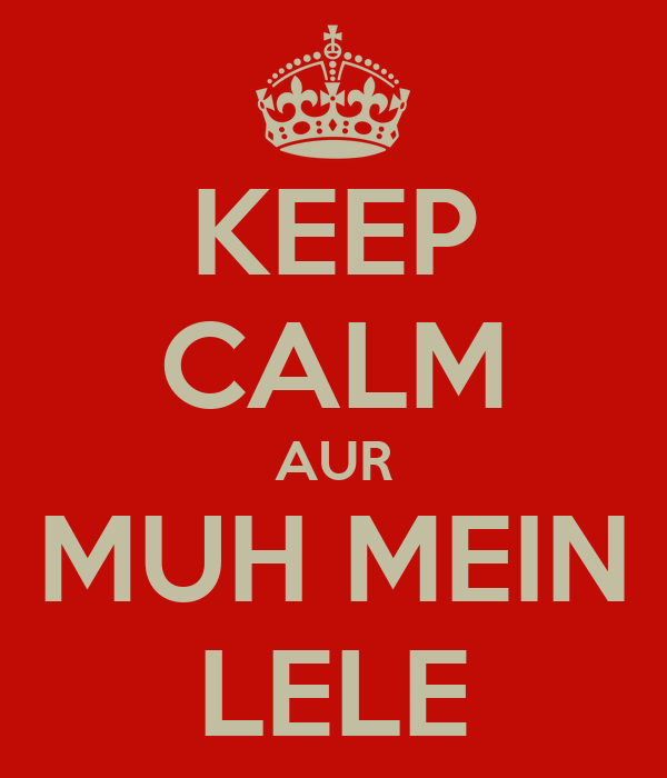 KEEP CALM AUR MUH MEIN LELE