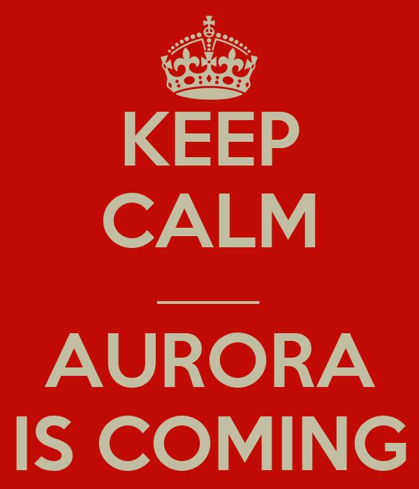 KEEP CALM ______ AURORA IS COMING