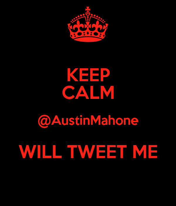 KEEP CALM @AustinMahone WILL TWEET ME