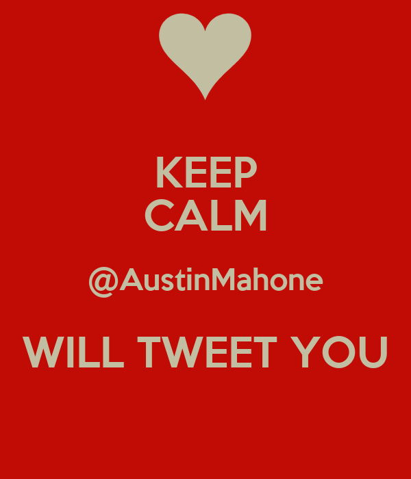KEEP CALM @AustinMahone WILL TWEET YOU