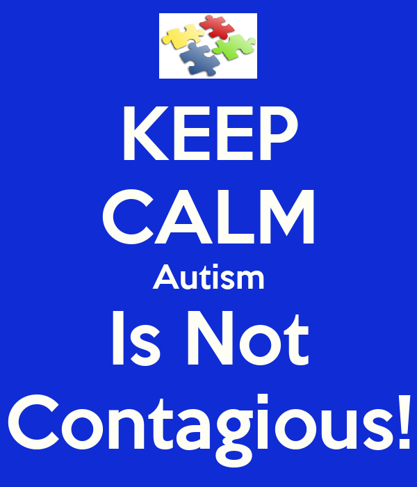 KEEP CALM Autism Is Not Contagious!