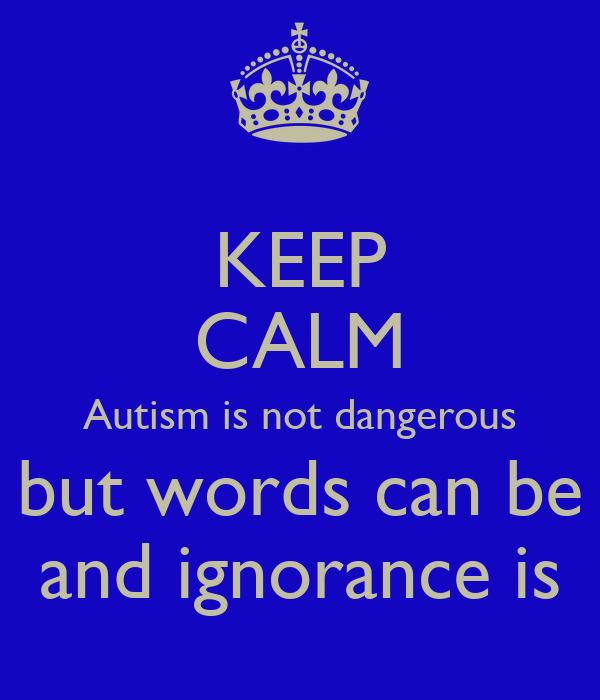 KEEP CALM Autism is not dangerous but words can be and ignorance is