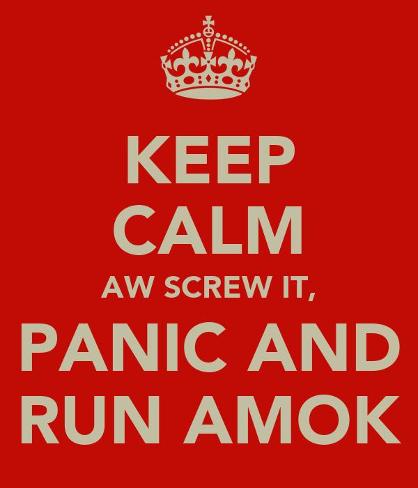KEEP CALM AW SCREW IT, PANIC AND RUN AMOK