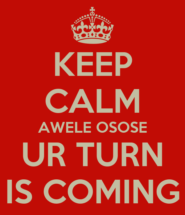 KEEP CALM AWELE OSOSE UR TURN IS COMING