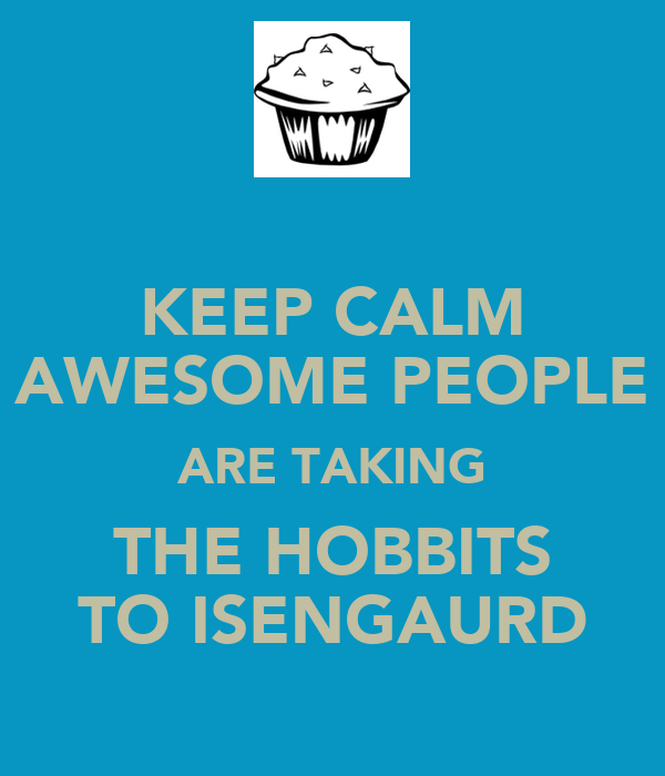 KEEP CALM AWESOME PEOPLE ARE TAKING THE HOBBITS TO ISENGAURD