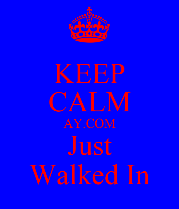 KEEP CALM AY.COM Just Walked In