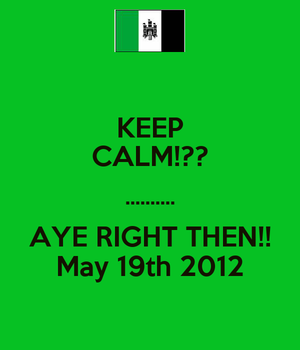 KEEP CALM!?? .......... AYE RIGHT THEN!! May 19th 2012