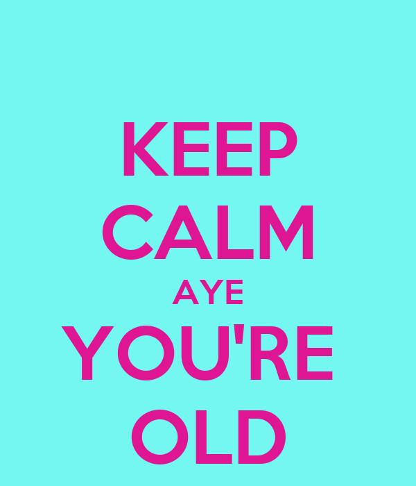 KEEP CALM AYE YOU'RE  OLD