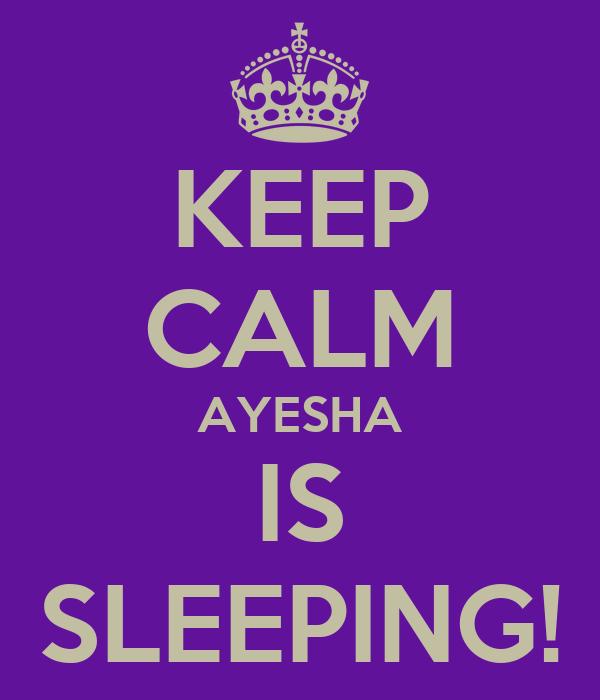 KEEP CALM AYESHA IS SLEEPING!