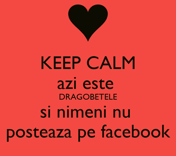 KEEP CALM azi este  DRAGOBETELE si nimeni nu  posteaza pe facebook