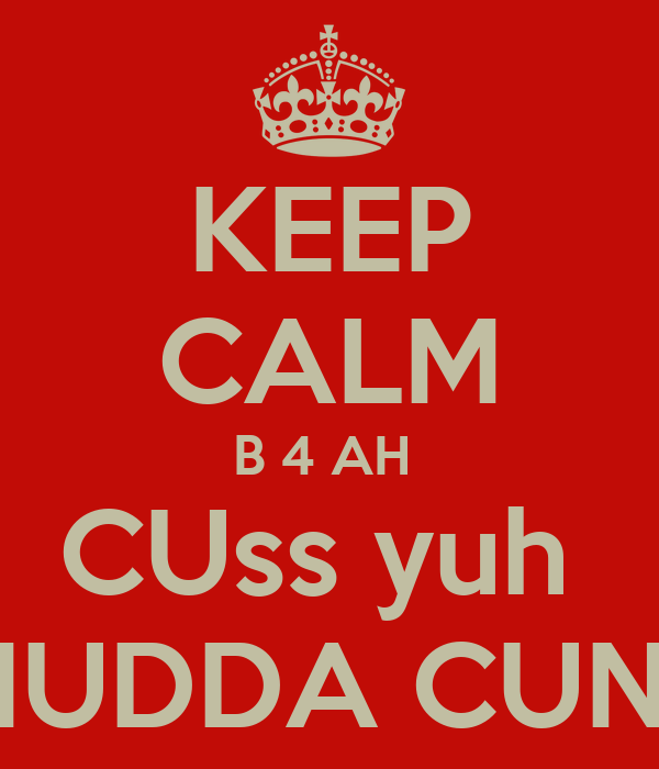 KEEP CALM B 4 AH  CUss yuh  MUDDA CUNT