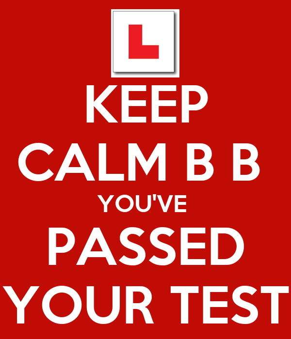 KEEP CALM B B  YOU'VE  PASSED YOUR TEST