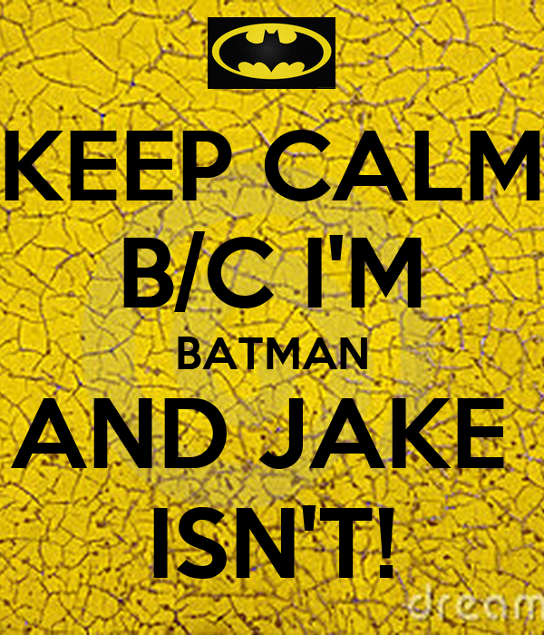 KEEP CALM B/C I'M BATMAN AND JAKE  ISN'T!