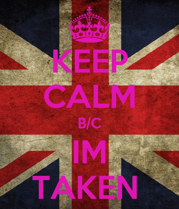 KEEP CALM B/C IM TAKEN
