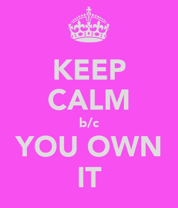 KEEP CALM b/c YOU OWN IT