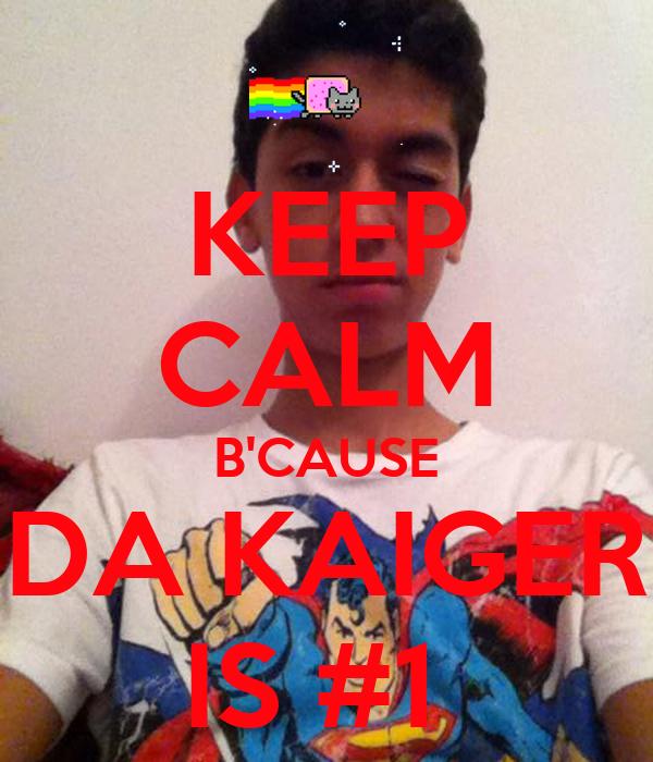 KEEP CALM B'CAUSE DA KAIGER IS #1