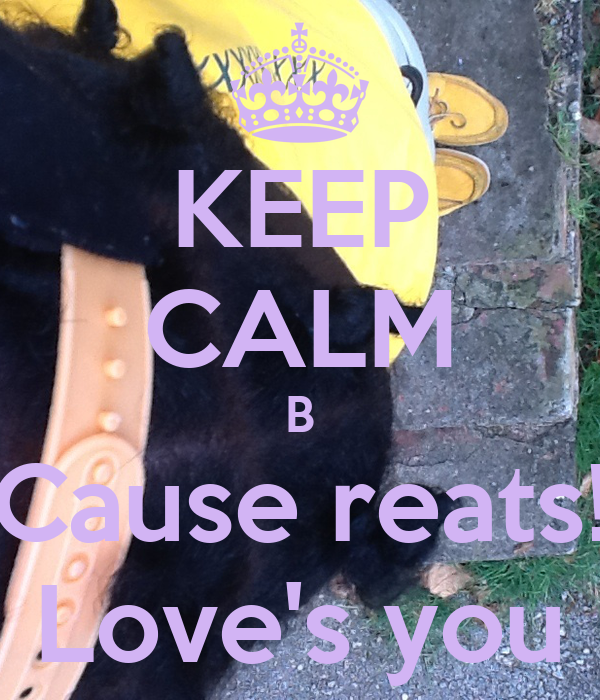 KEEP CALM B Cause reats! Love's you