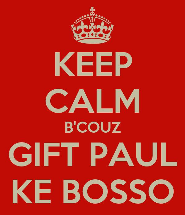 KEEP CALM B'COUZ GIFT PAUL KE BOSSO