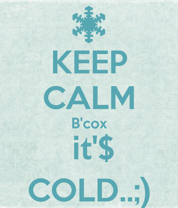 KEEP CALM B'cox  it'$ COLD..;)