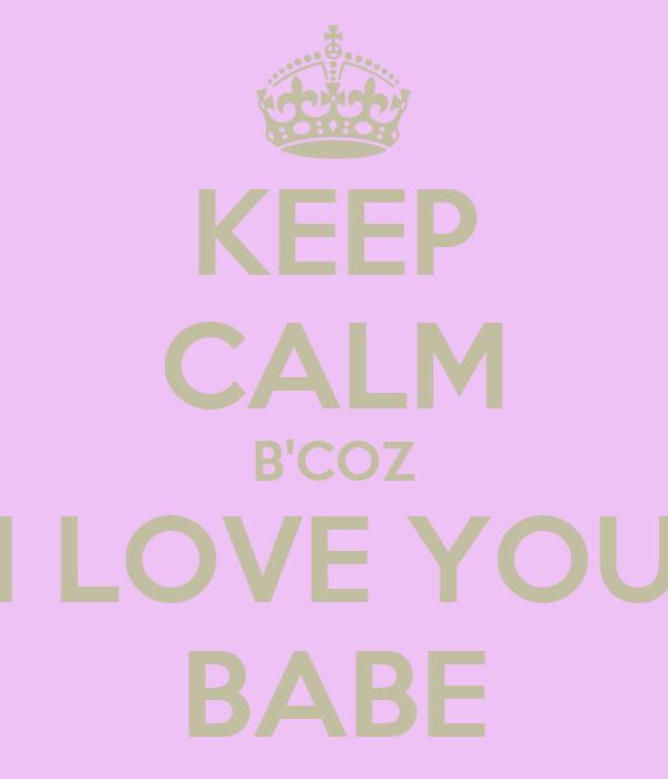 KEEP CALM B'COZ I LOVE YOU BABE