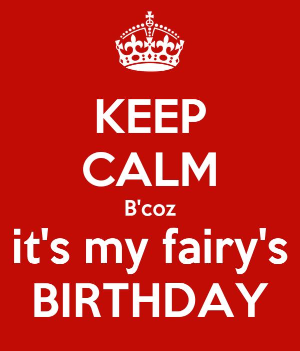 KEEP CALM B'coz it's my fairy's BIRTHDAY