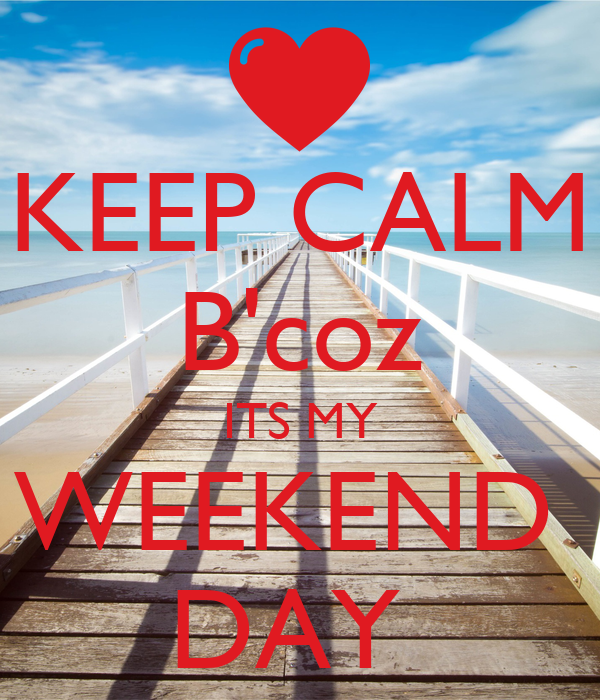 KEEP CALM B'coz ITS MY WEEKEND  DAY