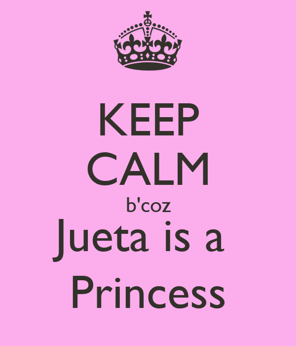 KEEP CALM b'coz Jueta is a  Princess