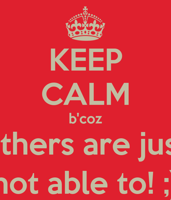 KEEP CALM b'coz others are just not able to! ;)