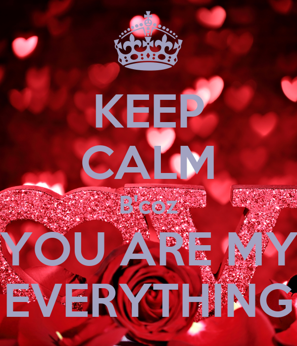 KEEP CALM B'coz YOU ARE MY EVERYTHING