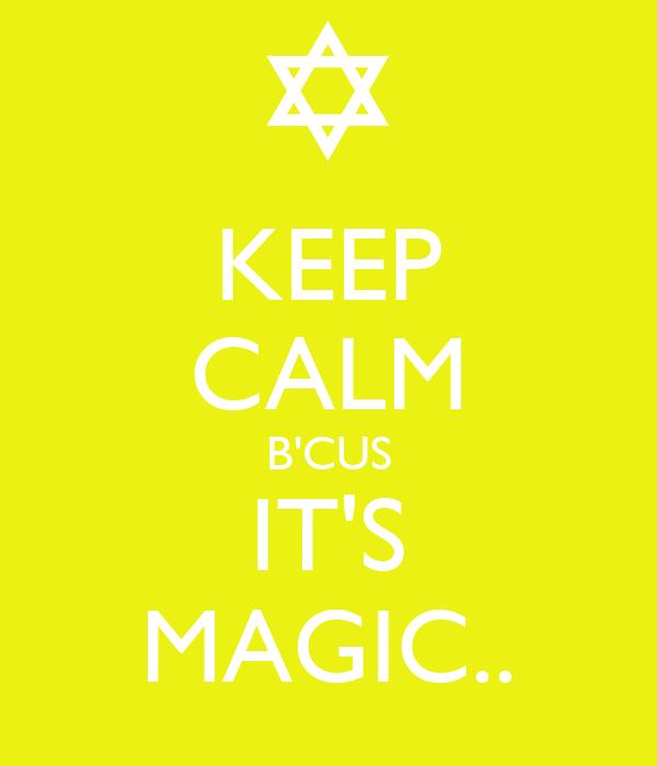 KEEP CALM B'CUS IT'S MAGIC..